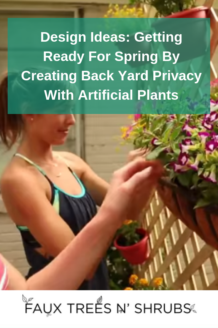 Design Ideas: Getting Ready For Spring By Creating Back Yard Privacy With Artificial Plants