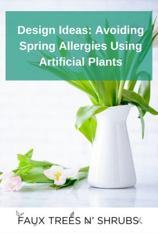 Design Ideas: Avoiding Spring Allergies Using Artificial Plants