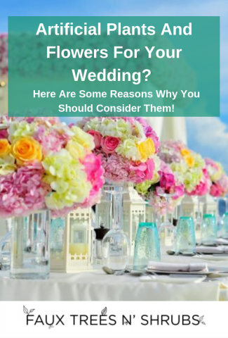 Artificial Plants And Flowers For Your Wedding? Here Are Some Reasons Why You Should Consider Them!