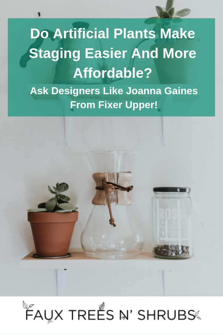 Do Artificial Plants Make Staging Easier And More Affordable? Ask Designers Like Joanna Gaines From Fixer Upper!