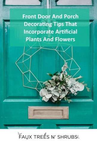 Tips for decorating your front door or porch using artificial flowers and plants