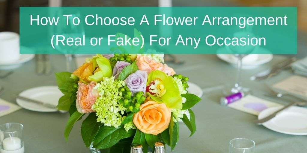 How To Choose A Flower Arrangement (Real or Fake) For Any Occasion